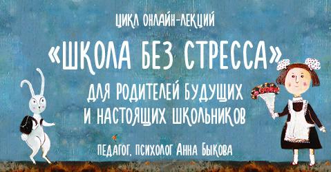 «Школа без стресса» — Цикл онлайн-лекций Анны Быковой для родителей будущих и настоящих школьников.