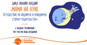 Цикл онлайн-лекций «Мама на Луне. Путешествие на видимую и невидимую сторону родительства» Любовь Тихомирова